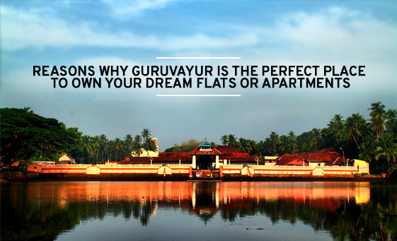 Reasons Why Guruvayur Is The Perfect Place To Own Your Dream Flats or Apartments